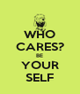 WHO CARES? BE YOUR SELF - Personalised Poster A4 size