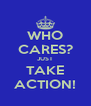 WHO CARES? JUST TAKE ACTION! - Personalised Poster A4 size