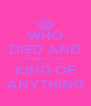 WHO DIED AND MADE YOU KING OF ANYTHING - Personalised Poster A4 size