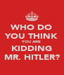 WHO DO YOU THINK YOU ARE KIDDING MR. HITLER? - Personalised Poster A4 size