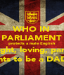 WHO IN PARLIAMENT protects a male English striaght, loving, parents rights to be a DAD?? - Personalised Poster A4 size