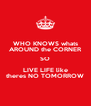 WHO KNOWS whats AROUND the CORNER SO LIVE LIFE like theres NO TOMORROW - Personalised Poster A4 size