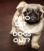 WHO LET  THE  DOGS OUT? - Personalised Poster A4 size