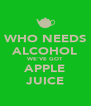 WHO NEEDS ALCOHOL WE'VE GOT APPLE JUICE - Personalised Poster A4 size