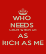 WHO  NEEDS  CALM WHEN UR AS RICH AS ME - Personalised Poster A4 size