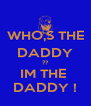 WHO,S THE DADDY ?? IM THE  DADDY ! - Personalised Poster A4 size