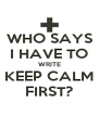 WHO SAYS I HAVE TO WRITE KEEP CALM FIRST? - Personalised Poster A4 size
