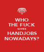 WHO THE FUCK GIVES HANDJOBS NOWADAYS? - Personalised Poster A4 size