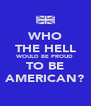 WHO THE HELL WOULD BE PROUD TO BE AMERICAN? - Personalised Poster A4 size