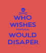WHO WISHES PEPOLE WOULD DISAPER - Personalised Poster A4 size