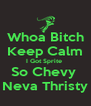 Whoa Bitch Keep Calm I Got Sprite  So Chevy  Neva Thristy - Personalised Poster A4 size