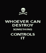 WHOEVER CAN DESTROY SOMETHING CONTROLS IT - Personalised Poster A4 size