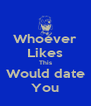 Whoever Likes This Would date You - Personalised Poster A4 size