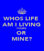 WHOS LIFE  AM I LIVING YOURS OR  MINE? - Personalised Poster A4 size