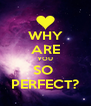 WHY ARE YOU SO  PERFECT? - Personalised Poster A4 size