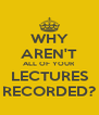 WHY AREN'T ALL OF YOUR LECTURES RECORDED? - Personalised Poster A4 size