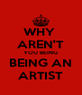 WHY  AREN'T YOU BEING BEING AN ARTIST - Personalised Poster A4 size