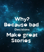 Why? Because bad   Decisions  Make great Stories  - Personalised Poster A4 size