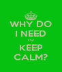WHY DO I NEED TO KEEP CALM? - Personalised Poster A4 size
