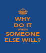 WHY DO IT WHEN SOMEONE ELSE WILL? - Personalised Poster A4 size