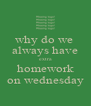 why do we  always have extra homework on wednesday - Personalised Poster A4 size