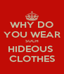 WHY DO YOU WEAR SUCH HIDEOUS  CLOTHES - Personalised Poster A4 size