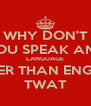 WHY DON'T YOU SPEAK ANY LANGUAGE OTHER THAN ENGLISH TWAT - Personalised Poster A4 size