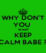 WHY DON'T YOU   WANT KEEP CALM BABE ? - Personalised Poster A4 size