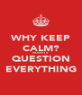 WHY KEEP CALM? ALWAYS QUESTION EVERYTHING - Personalised Poster A4 size