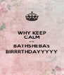 WHY KEEP CALM IT'S BATHSHEBA's BIRRRTHDAYYYYY - Personalised Poster A4 size