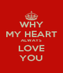 WHY MY HEART ALWAYS LOVE YOU - Personalised Poster A4 size