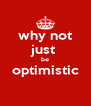 why not just  be optimistic  - Personalised Poster A4 size