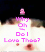 Why Oh Why Do I Love Thee? - Personalised Poster A4 size