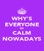 WHY'S EVERYONE SO CALM NOWADAYS - Personalised Poster A4 size