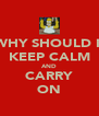 WHY SHOULD I  KEEP CALM AND CARRY ON - Personalised Poster A4 size