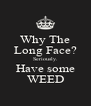 Why The Long Face? Seriously. Have some WEED - Personalised Poster A4 size