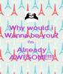 Why would i Wanna be you? I'm  Already AWESOME!!! - Personalised Poster A4 size