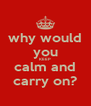 why would you KEEP calm and carry on? - Personalised Poster A4 size