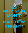 WHY YOU DON'T LOVE MATTHEW KNIGHT? - Personalised Poster A4 size