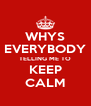 WHYS EVERYBODY TELLING ME TO KEEP CALM - Personalised Poster A4 size