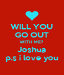 WILL YOU GO OUT WITH ME? Joshua p.s i love you - Personalised Poster A4 size