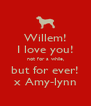 Willem! I love you! not for a while, but for ever! x Amy-lynn - Personalised Poster A4 size