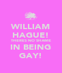 WILLIAM HAGUE! THERES NO SHAME IN BEING GAY! - Personalised Poster A4 size
