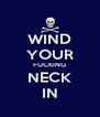 WIND YOUR FUCKING NECK IN - Personalised Poster A4 size