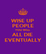 WISE UP PEOPLE YOU WILL ALL DIE EVENTUALLY - Personalised Poster A4 size