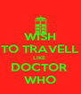 WISH TO TRAVELL LIKE  DOCTOR  WHO - Personalised Poster A4 size