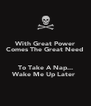 With Great Power Comes The Great Need   To Take A Nap... Wake Me Up Later  - Personalised Poster A4 size