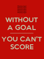 WITHOUT A GOAL ------------------------ YOU CAN'T SCORE - Personalised Poster A4 size
