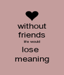 without friends life would lose  meaning - Personalised Poster A4 size