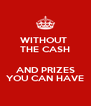 WITHOUT  THE CASH  AND PRIZES YOU CAN HAVE - Personalised Poster A4 size